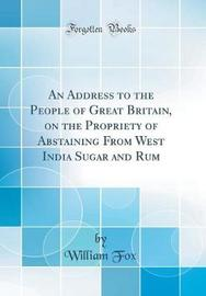 An Address to the People of Great Britain, on the Propriety of Abstaining from West India Sugar and Rum (Classic Reprint) by William Fox image