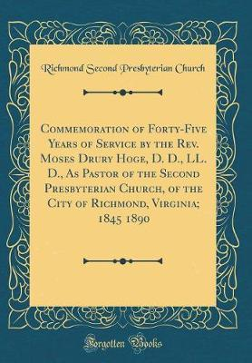 Commemoration of Forty-Five Years of Service by the REV. Moses Drury Hoge, D. D., LL. D., as Pastor of the Second Presbyterian Church, of the City of Richmond, Virginia; 1845 1890 (Classic Reprint) by Richmond Second Presbyterian Church