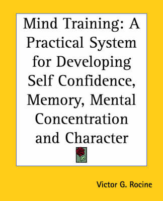 Mind Training: A Practical System for Developing Self Confidence, Memory, Mental Concetration and Character by Victor G. Rocine image