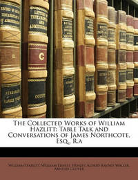 The Collected Works of William Hazlitt: Table Talk and Conversations of James Northcote, Esq., R.a by Alfred Rayney Waller