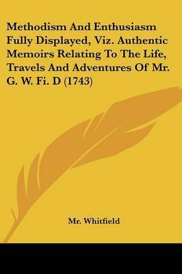 Methodism And Enthusiasm Fully Displayed, Viz. Authentic Memoirs Relating To The Life, Travels And Adventures Of Mr. G. W. Fi. D (1743) by MR Whitfield