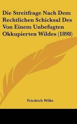 Die Streitfrage Nach Dem Rechtlichen Schicksal Des Von Einem Unbefugten Okkupierten Wildes (1898) by Friedrich Wilke