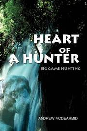 Heart of a Hunter: Big Game Hunting by Andrew M. McDearmid