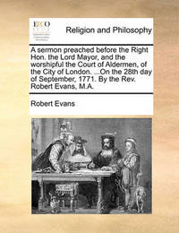 A Sermon Preached Before the Right Hon. the Lord Mayor, and the Worshipful the Court of Aldermen, of the City of London. ...on the 28th Day of September, 1771. by the Rev. Robert Evans, M.a by Robert Evans