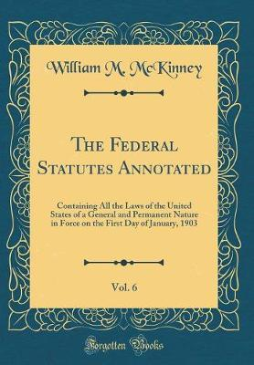 The Federal Statutes Annotated, Vol. 6 by William M. McKinney