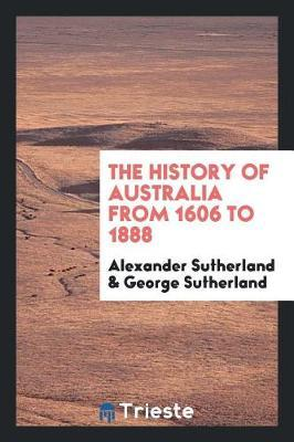 The History of Australia from 1606 to 1888 by Alexander Sutherland image