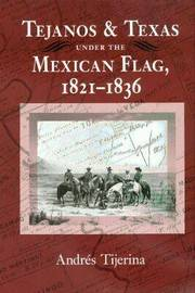 Tejanos and Texas under the Mexican Flag, 1821-1836 by Andres Tijerina