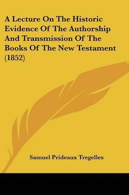 A Lecture On The Historic Evidence Of The Authorship And Transmission Of The Books Of The New Testament (1852) by Samuel Prideaux Tregelles