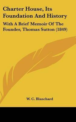 Charter House, Its Foundation And History: With A Brief Memoir Of The Founder, Thomas Sutton (1849)