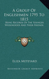 A Group of Englishmen 1795 to 1815: Being Records of the Younger Wedgwoods and Their Friends by Eliza Meteyard