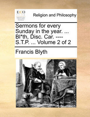 Sermons for Every Sunday in the Year. ... Bl*th, Disc. Car. ---- S.T.P. ... Volume 2 of 2 by Francis Blyth