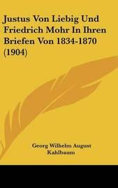 Justus Von Liebig Und Friedrich Mohr in Ihren Briefen Von 1834-1870 (1904) by Georg Wilhelm August Kahlbaum