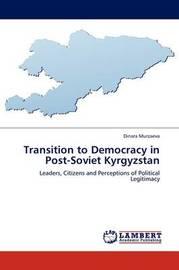 Transition to Democracy in Post-Soviet Kyrgyzstan by Dinara Murzaeva