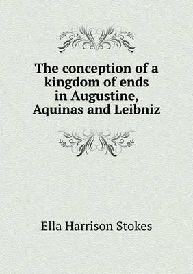 The Conception of a Kingdom of Ends in Augustine, Aquinas and Leibniz by Ella Harrison Stokes image