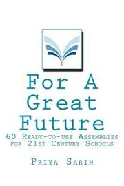 For a Great Future: 60 Ready to Use Assemblies for the 21st Century by Priya Sarin