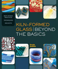 Kiln-Formed Glass: Beyond the Basics by Brenda Griffith