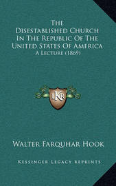 The Disestablished Church in the Republic of the United States of America: A Lecture (1869) by Walter Farquhar Hook