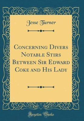 Concerning Divers Notable Stirs Between Sir Edward Coke and His Lady (Classic Reprint) by Jesse Turner