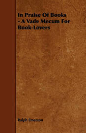In Praise Of Books - A Vade Mecum For Book-Lovers by Ralph Emerson