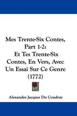 Mes Trente-Six Contes, Part 1-2: Et Tes Trente-Six Contes, En Vers, Avec Un Essai Sur Ce Genre (1772) by Alexandre Jacques Du Coudray image