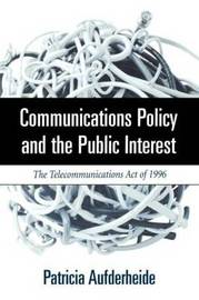 Communications Policy and the Public Interest: The Telecommunications Act of 1996 by Patricia Aufderheide