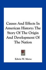Causes and Effects in American History: The Story of the Origin and Development of the Nation by Edwin W Morse