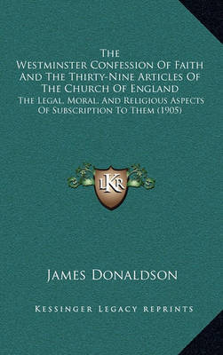 The Westminster Confession of Faith and the Thirty-Nine Articles of the Church of England: The Legal, Moral, and Religious Aspects of Subscription to Them (1905) by James Donaldson image