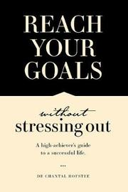 Reach Your Goals Without Stressing Out by Chantal Hofstee