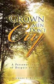 Grown Men Don't Cry by Michael J. Roberts