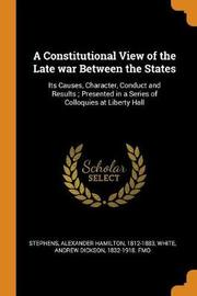 A Constitutional View of the Late War Between the States by Alexander Hamilton Stephens