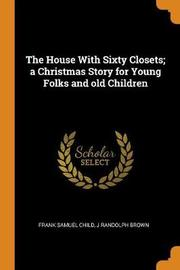 The House with Sixty Closets; A Christmas Story for Young Folks and Old Children by Frank Samuel Child