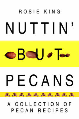 Nuttin' But Pecans: A Collection of Pecan Recipes by Rosie King image