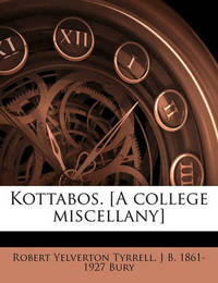 Kottabos. [A College Miscellany] Volume 1 by Robert Yelverton Tyrrell
