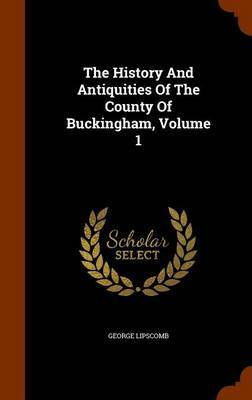 The History and Antiquities of the County of Buckingham, Volume 1 by George Lipscomb