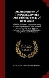 An Arrangement of the Psalms, Hymns and Spiritual Songs of Issac Watts by Isaac Watts