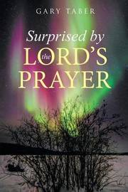 Surprised by the Lord's Prayer by Gary Taber