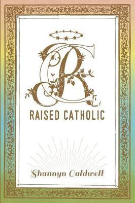 Raised Catholic by Shannyn Caldwell