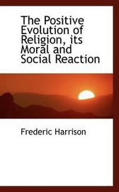 The Positive Evolution of Religion, Its Moral and Social Reaction by Frederic Harrison