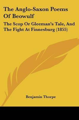 The Anglo-Saxon Poems Of Beowulf: The Scop Or Gleeman's Tale, And The Fight At Finnesburg (1855)