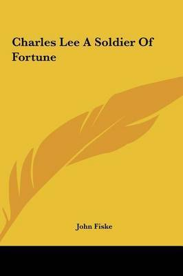 Charles Lee a Soldier of Fortune by John Fiske