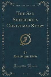 The Sad Shepherd a Christmas Story (Classic Reprint) by Henry Van Dyke