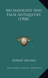 Archaeology and False Antiquities (1908) by Robert Munro
