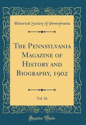 The Pennsylvania Magazine of History and Biography, 1902, Vol. 26 (Classic Reprint) by Pennsylvania. Historical society.