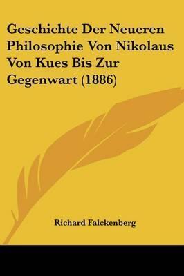 Geschichte Der Neueren Philosophie Von Nikolaus Von Kues Bis Zur Gegenwart (1886) by Richard Falckenberg