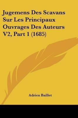 Jugemens Des Scavans Sur Les Principaux Ouvrages Des Auteurs V2, Part 1 (1685) by Adrien Baillet