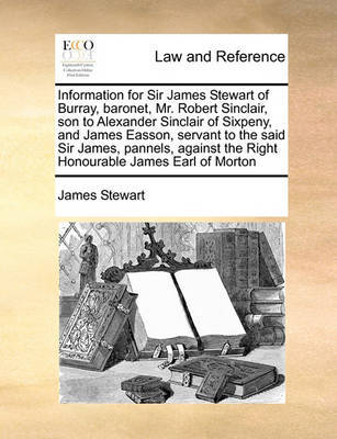 Information for Sir James Stewart of Burray, Baronet, Mr. Robert Sinclair, Son to Alexander Sinclair of Sixpeny, and James Easson, Servant to the Said Sir James, Pannels, Against the Right Honourable James Earl of Morton by James Stewart image