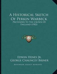 A Historical Sketch of Perkin Warbeck: Pretender to the Crown of England (1902) by Edwin Henes, Jr.