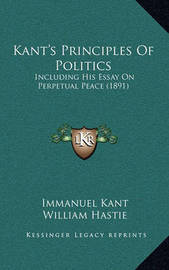 Kant's Principles of Politics: Including His Essay on Perpetual Peace (1891) by Immanuel Kant