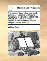 A System of Divinity, in a Course of Sermons, on the First Institutions of Religion; On the Being and Attributes of God; On Some of the Most Important Articles of the Christian Religion Volume 25 of 26 by William Davy