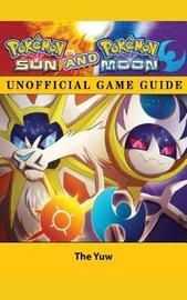 Pokemon Sun and Pokemon Moon Unofficial Game Guide by The Yuw